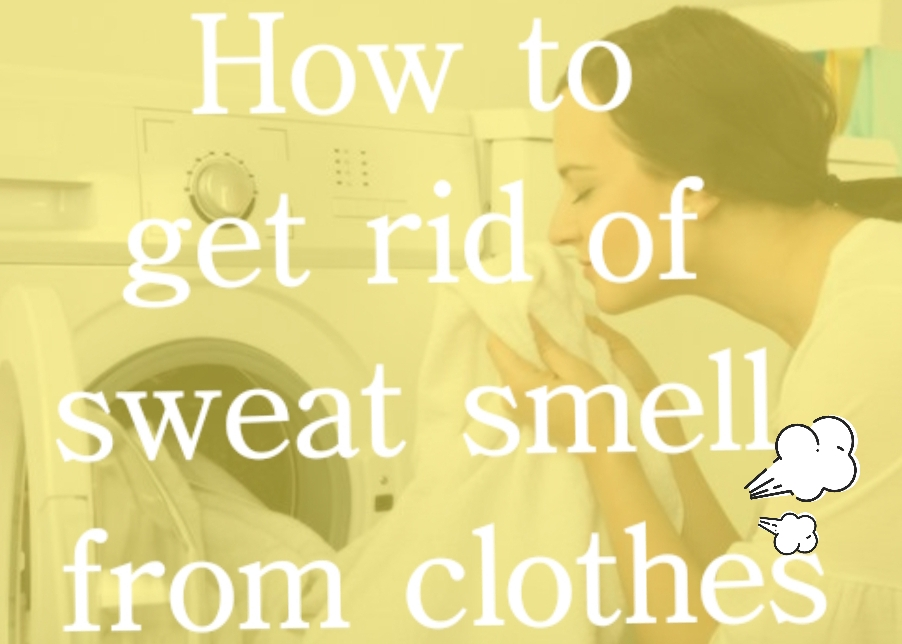 How to get rid of sweat smell out of clothes